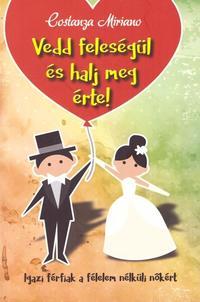 Costanza Miriano: Vedd feleségül és halj meg érte - Igazi férfiak a félelem nélküli nőkért -  (Könyv)