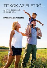Barbara De Angelis: Titkok az életről, amit minden nőnek ismernie kell -  (Könyv)