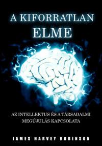 James Harvey Robinson: A Kiforratlan Elme - Az intellektus és a társadalmi megújulás kapcsolata -  (Könyv)