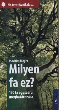 Joachim Mayer: Milyen fa ez? - 170 fa egyszerű meghatározása -  (Könyv)