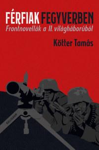 Kötter Tamás: Férfiak fegyverben - Frontnovellák a II. világháborúból -  (Könyv)
