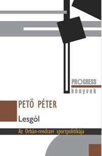 Pető Péter: Lesgól - Az Orbán-rendszer sportpolitikája -  (Könyv)