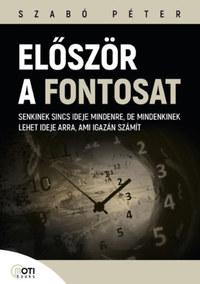 Szabó Péter: Először a fontosat - Senkinek sincs ideje mindenre, de mindenkinek lehet ideje arra, ami igazán számít -  (Könyv)