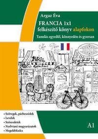 Argaz Éva: Francia 1x1 - A1 szint - Tanulás egyedül, könnyedén és gyorsan -  (Könyv)