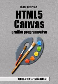 Fehér Krisztián: HTML5 Canvas grafika programozása -  (Könyv)