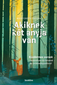 Mártonffy Zsuzsa: Akiknek két anyja van - Küzdelmes sorsok - személyes történetek az örökbefogadásról -  (Könyv)