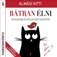 Almási Kitti: Bátran élni - Hangoskönyv - Félelmeink és gátlásaink leküzdése -  (Könyv)