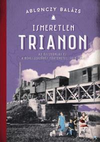 Ablonczy Balázs: Ismeretlen Trianon - Az összeomlás és a békeszerződés történetei 1918-1921 -  (Könyv)