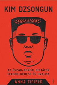 Anna Fifield: Kim Dzsongun - Az észak-koreai diktátor felemelkedése és uralma -  (Könyv)