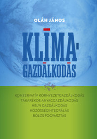 Oláh János: Klímagazdálkodás - Konzervatív környezetgazdálkodás - takarékos anyaggazdálkodás - helyi gazdálkodás - közösségintegrálás - bölcs fogyasztás -  (Könyv)