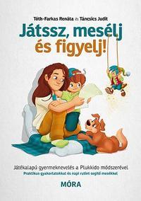 Táncsics Judit, Tóth-Farkas Renáta: Játssz, mesélj és figyelj! - Játékalapú gyermeknevelés a Plukkido módszerével -  (Könyv)