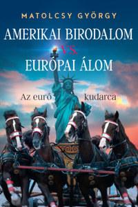 Matolcsy György: Amerikai Birodalom vs. Európai Álom - Az euró kudarca -  (Könyv)