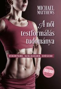 Michael Matthews: A női testformálás tudománya - Vékonyabb, szálkásabb, erősebb -  (Könyv)