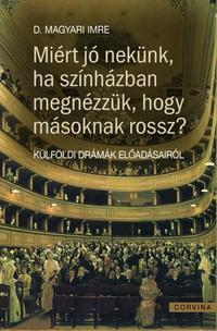 D. Magyari Imre: Miért jó nekünk ha színházban megnézzük, hogy másoknak miért rossz? - Külföldi drámák előadásairól -  (Könyv)