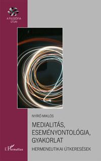 Nyírő Miklós: Medialitás, eseményontológia, gyakorlat - Hermeneutikai útkeresések -  (Könyv)