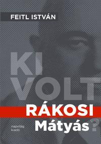 Feitl István: Ki volt Rákosi Mátyás? -  (Könyv)