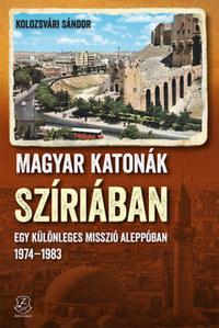 Kolozsvári Sándor: Magyar katonák Szíriában - Egy különleges misszió Aleppóban - 1974-1983 -  (Könyv)