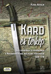 Plihál Katalin: Kard és térkép - Hadi események és propaganda a Magyarországról megjelent térképeken 1528-1718 -  (Könyv)