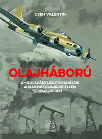 Cseh Valentin: Olajháború - Angolszász légitámadások a magyar olajipar ellen 1944-45-ben -  (Könyv)