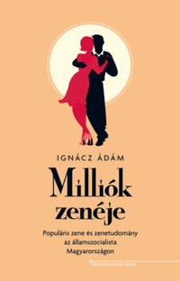 Ignácz Ádám: Milliók zenéje - Populáris zene és zenetudomány az államszocialista Magyarországon -  (Könyv)