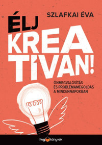 Szlafkai Éva: Élj kreatívan! - Önmegvalósítás és problémamegoldás a mindennapokban -  (Könyv)