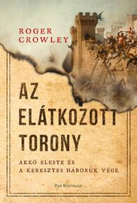 Roger Crowley: Az Elátkozott torony - Akkó eleste és a keresztes háborúk vége -  (Könyv)