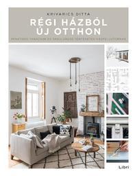 Krivarics Ditta: Régi házból új otthon - Praktikus tanácsok és tanulságos történetek házfelújítóknak -  (Könyv)