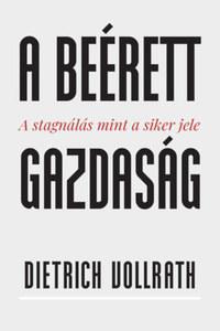 Dietrich Vollrath: A beérett gazdaság - A stagnálás mint a siker jele -  (Könyv)