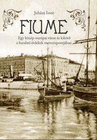 Juhász Imre: Fiume - Egy közép-európai város és kikötő a hatalmi érdekek metszéspontjában -  (Könyv)