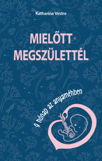 Katharina Vestre: Mielőtt megszülettél - 9 hónap az anyaméhben -  (Könyv)