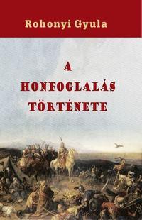 Rohonyi Gyula: A honfoglalás története -  (Könyv)