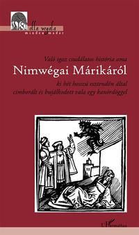 Való igaz csudálatos história ama Nimwégai Márikáról ki hét hosszú esztendőn által cimborált és bujálkodott vala egy kanördöggel -  (Könyv)