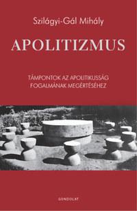 Szilágyi-Gál Mihály: Apolitizmus - Támpontok az apolitikusság fogalmának megértéséhez -  (Könyv)