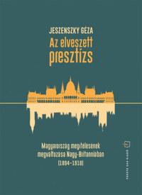 Jeszenszky Géza: Az elveszett presztízs - Magyarország megítélésének megváltozása Nagy-Britanniában (1894-1918) -  (Könyv)