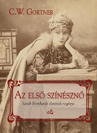 C. W. Gortner: Az első színésznő - Sarah Bernhardt életének regénye -  (Könyv)