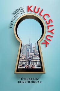 Szőcs Henriette: Kulcslyuk - Útikalauz kukkolóknak -  (Könyv)
