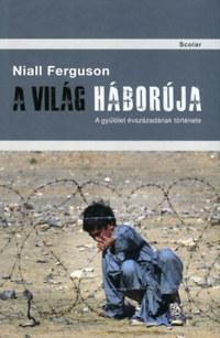Niall Ferguson: A világ háborúja - A gyűlölet évszázadának története -  (Könyv)