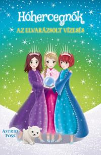 Astrid Foss: Hóhercegnők 4. - Az elvarázsolt vízesés -  (Könyv)