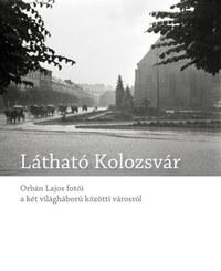 Blos-Jáni Melinda: Látható Kolozsvár - Orbán Lajos fotói a két világháború közötti városról -  (Könyv)
