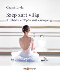 Czank Lívia: Szép, zárt világ - Az első balettlépésektől a színpadig -  (Könyv)