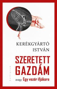 Kerékgyártó István: Szeretett Gazdám - avagy Egy vezér ifjúkora -  (Könyv)