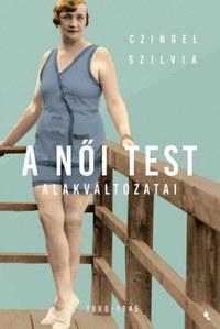 Czingel Szilvia: A női test alakváltozatai 1880-1945 -  (Könyv)