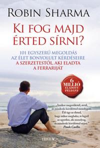 Robin Sharma: Ki fog majd érted sírni? - 101 egyszerű megoldás az élet bonyolult kérdéseire -  (Könyv)