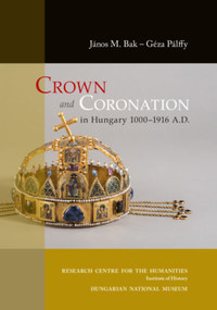 Pálffy Géza, János M. Bak: Crown and Coronation in Hungary 1000-1916 A. D. -  (Könyv)