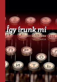 Így írunk mi - Kortárs orosz írók vallomása - önmagukról, az irodalomról, a korszakról -  (Könyv)