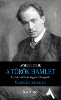 Ayşegül Çelik: A török Hamlet - Az ember, aki tudja, hogyan kell meghalni. Muhsin Ertugrul élete -  (Könyv)