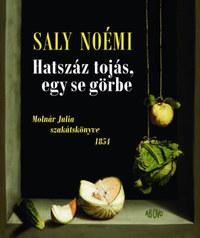 Saly Noémi: Hatszáz tojás, egy se görbe - Molnár Julia szakátskönyve 1854 -  (Könyv)