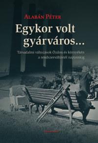 Alabán Péter: Egykor volt gyárváros... - Társadalmi változások Ózdon és környékén a rendszerváltástól napjainkig -  (Könyv)
