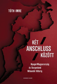 Tóth Imre: Két Anschluss között - Nyugat-Magyarország és Burgenland Wilsontól Hitlerig -  (Könyv)