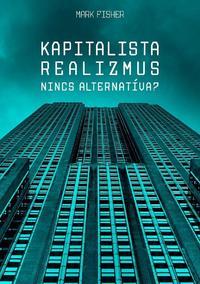 Mark Fisher: Kapitalista realizmus - Nincs alternatíva? -  (Könyv)